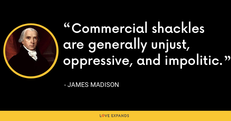 Commercial shackles are generally unjust, oppressive, and impolitic. - James Madison