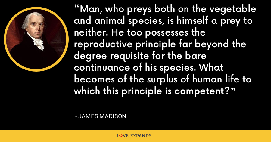 Man, who preys both on the vegetable and animal species, is himself a prey to neither. He too possesses the reproductive principle far beyond the degree requisite for the bare continuance of his species. What becomes of the surplus of human life to which this principle is competent? - James Madison