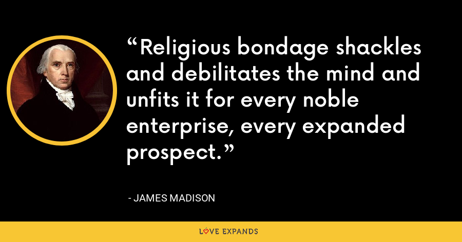 Religious bondage shackles and debilitates the mind and unfits it for every noble enterprise, every expanded prospect. - James Madison