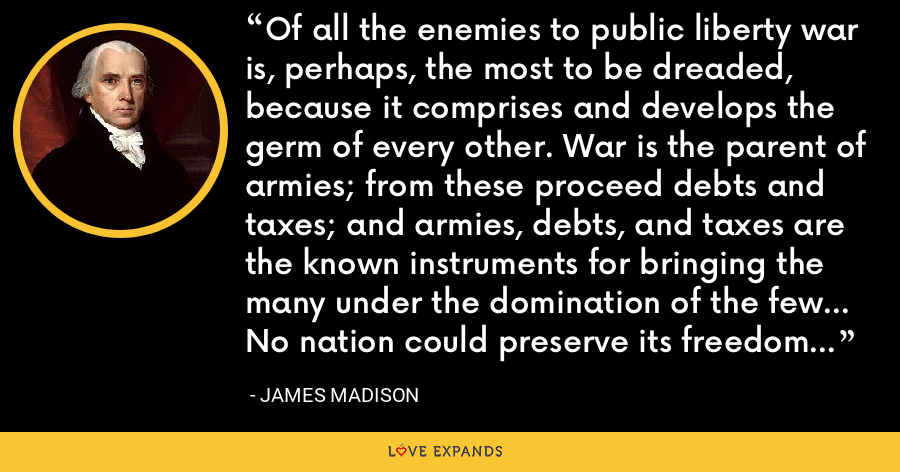 Of all the enemies to public liberty war is, perhaps, the most to be dreaded, because it comprises and develops the germ of every other. War is the parent of armies; from these proceed debts and taxes; and armies, debts, and taxes are the known instruments for bringing the many under the domination of the few... No nation could preserve its freedom in the midst of continual warfare. - James Madison