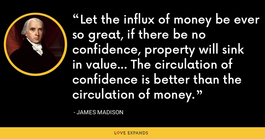 Let the influx of money be ever so great, if there be no confidence, property will sink in value... The circulation of confidence is better than the circulation of money. - James Madison