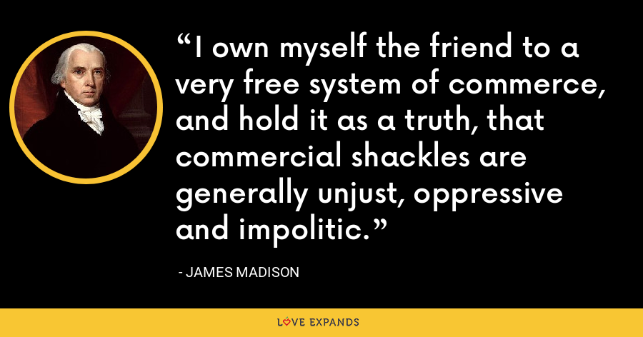 I own myself the friend to a very free system of commerce, and hold it as a truth, that commercial shackles are generally unjust, oppressive and impolitic. - James Madison