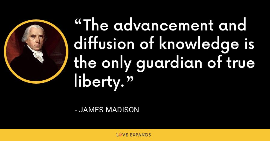 The advancement and diffusion of knowledge is the only guardian of true liberty. - James Madison