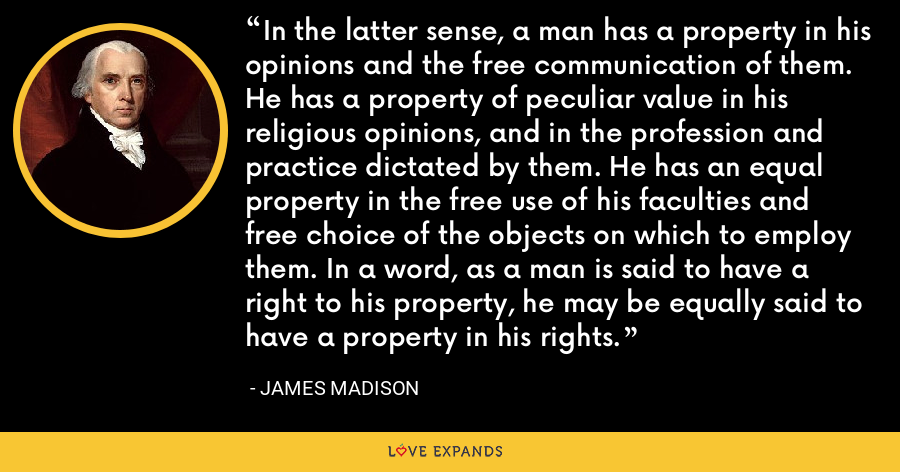 In the latter sense, a man has a property in his opinions and the free communication of them. He has a property of peculiar value in his religious opinions, and in the profession and practice dictated by them. He has an equal property in the free use of his faculties and free choice of the objects on which to employ them. In a word, as a man is said to have a right to his property, he may be equally said to have a property in his rights. - James Madison
