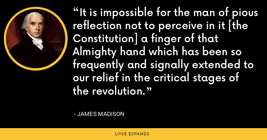 It is impossible for the man of pious reflection not to perceive in it [the Constitution] a finger of that Almighty hand which has been so frequently and signally extended to our relief in the critical stages of the revolution. - James Madison