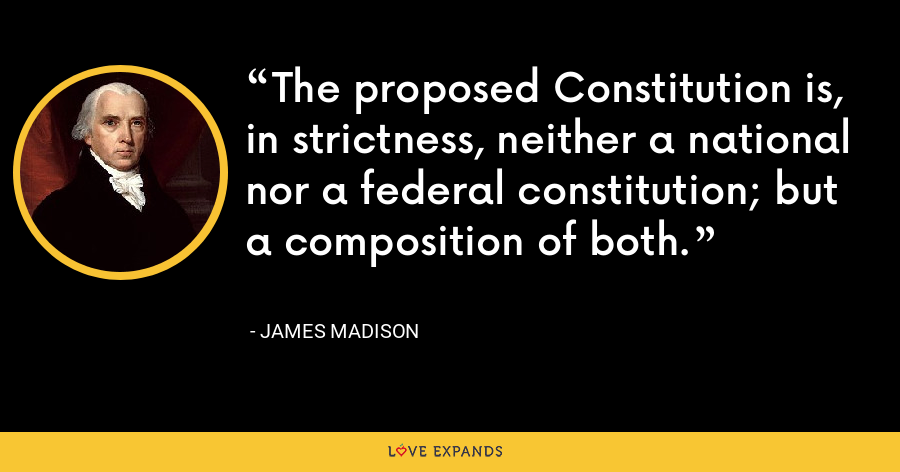 The proposed Constitution is, in strictness, neither a national nor a federal constitution; but a composition of both. - James Madison