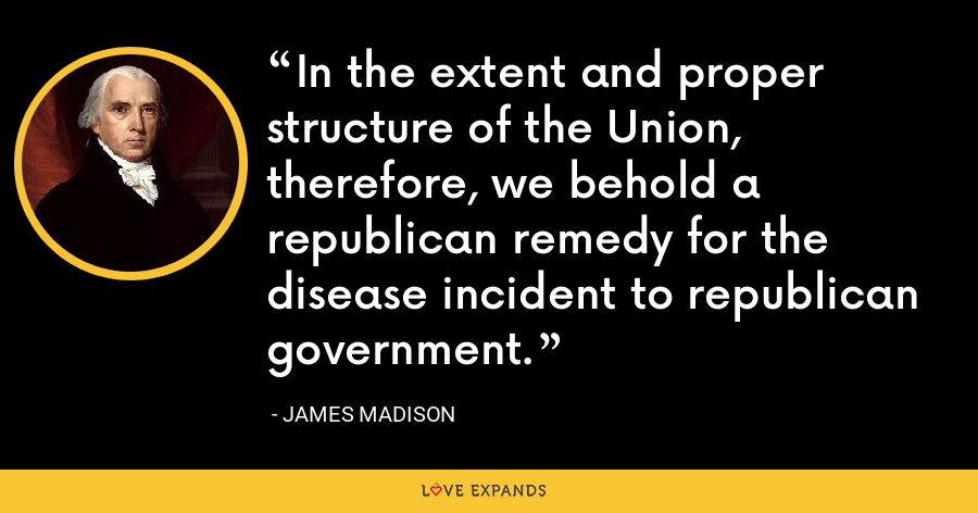 In the extent and proper structure of the Union, therefore, we behold a republican remedy for the disease incident to republican government. - James Madison