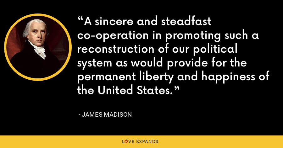 A sincere and steadfast co-operation in promoting such a reconstruction of our political system as would provide for the permanent liberty and happiness of the United States. - James Madison
