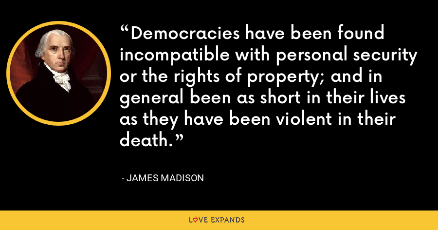 Democracies have been found incompatible with personal security or the rights of property; and in general been as short in their lives as they have been violent in their death. - James Madison