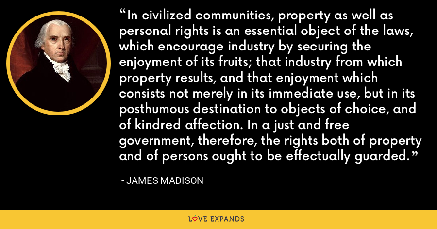 In civilized communities, property as well as personal rights is an essential object of the laws, which encourage industry by securing the enjoyment of its fruits; that industry from which property results, and that enjoyment which consists not merely in its immediate use, but in its posthumous destination to objects of choice, and of kindred affection. In a just and free government, therefore, the rights both of property and of persons ought to be effectually guarded. - James Madison