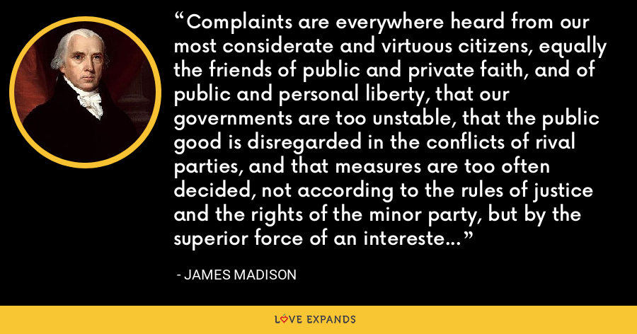 Complaints are everywhere heard from our most considerate and virtuous citizens, equally the friends of public and private faith, and of public and personal liberty, that our governments are too unstable, that the public good is disregarded in the conflicts of rival parties, and that measures are too often decided, not according to the rules of justice and the rights of the minor party, but by the superior force of an interested and overbearing majority. - James Madison