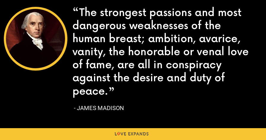 The strongest passions and most dangerous weaknesses of the human breast; ambition, avarice, vanity, the honorable or venal love of fame, are all in conspiracy against the desire and duty of peace. - James Madison