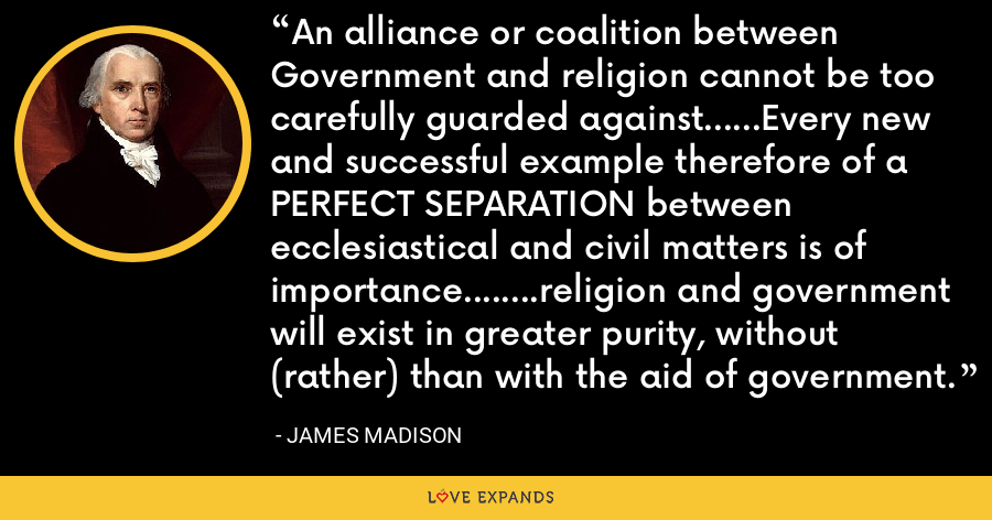 An alliance or coalition between Government and religion cannot be too carefully guarded against......Every new and successful example therefore of a PERFECT SEPARATION between ecclesiastical and civil matters is of importance........religion and government will exist in greater purity, without (rather) than with the aid of government. - James Madison