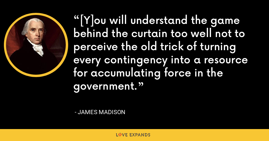 [Y]ou will understand the game behind the curtain too well not to perceive the old trick of turning every contingency into a resource for accumulating force in the government. - James Madison