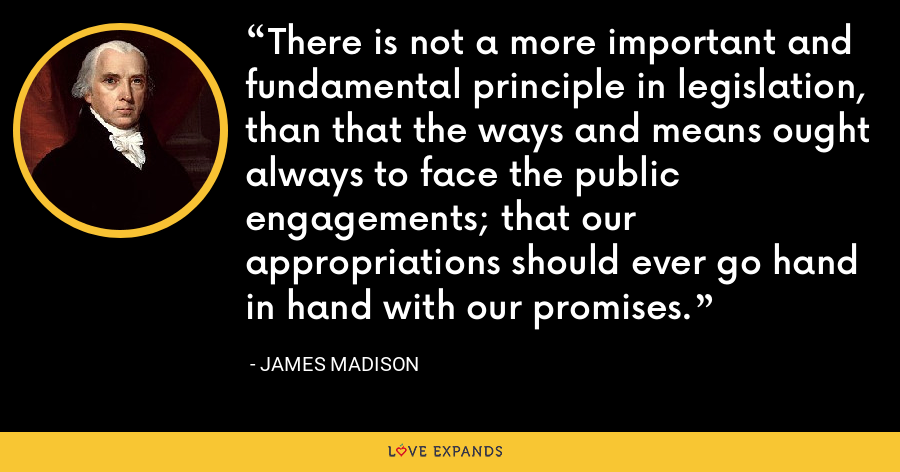 There is not a more important and fundamental principle in legislation, than that the ways and means ought always to face the public engagements; that our appropriations should ever go hand in hand with our promises. - James Madison