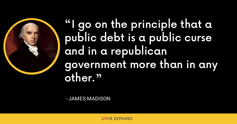 I go on the principle that a public debt is a public curse and in a republican government more than in any other. - James Madison