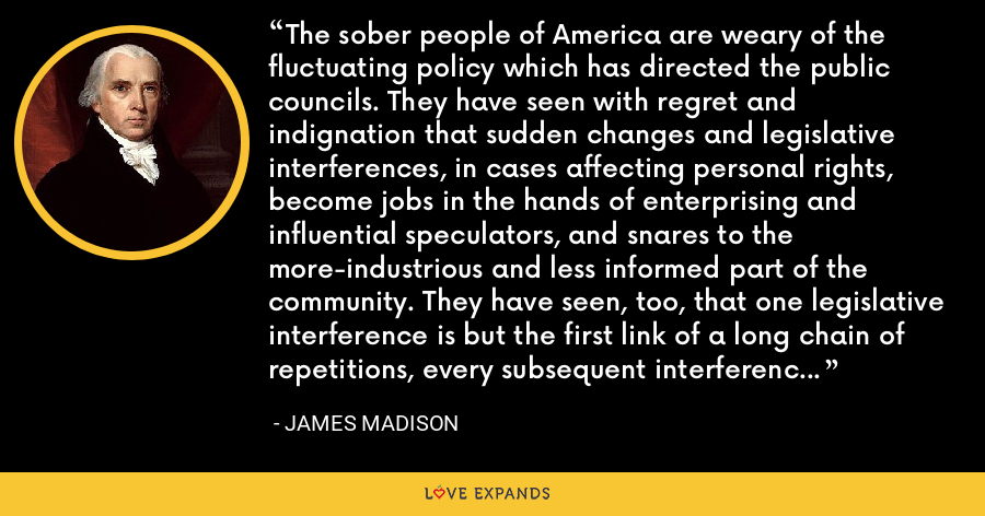 The sober people of America are weary of the fluctuating policy which has directed the public councils. They have seen with regret and indignation that sudden changes and legislative interferences, in cases affecting personal rights, become jobs in the hands of enterprising and influential speculators, and snares to the more-industrious and less informed part of the community. They have seen, too, that one legislative interference is but the first link of a long chain of repetitions, every subsequent interference being naturally produced by the effects of the preceding. - James Madison