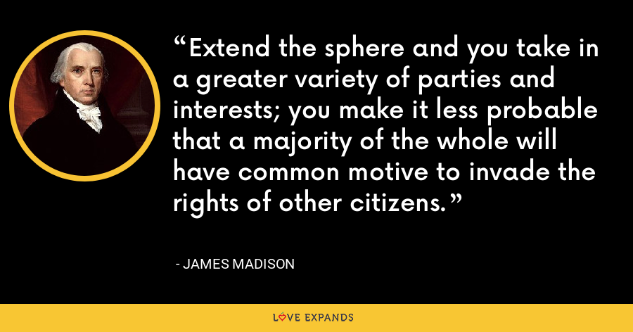 Extend the sphere and you take in a greater variety of parties and interests; you make it less probable that a majority of the whole will have common motive to invade the rights of other citizens. - James Madison