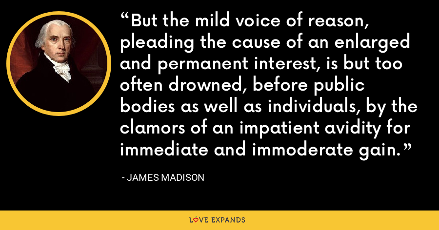 But the mild voice of reason, pleading the cause of an enlarged and permanent interest, is but too often drowned, before public bodies as well as individuals, by the clamors of an impatient avidity for immediate and immoderate gain. - James Madison