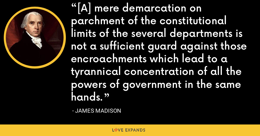 [A] mere demarcation on parchment of the constitutional limits of the several departments is not a sufficient guard against those encroachments which lead to a tyrannical concentration of all the powers of government in the same hands. - James Madison