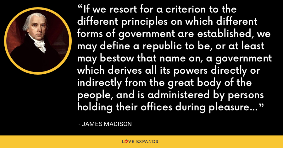 If we resort for a criterion to the different principles on which different forms of government are established, we may define a republic to be, or at least may bestow that name on, a government which derives all its powers directly or indirectly from the great body of the people, and is administered by persons holding their offices during pleasure for a limited period, or during good behavior. - James Madison