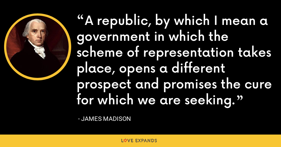 A republic, by which I mean a government in which the scheme of representation takes place, opens a different prospect and promises the cure for which we are seeking. - James Madison