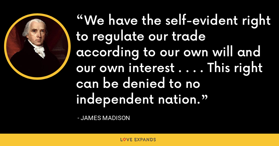 We have the self-evident right to regulate our trade according to our own will and our own interest . . . . This right can be denied to no independent nation. - James Madison