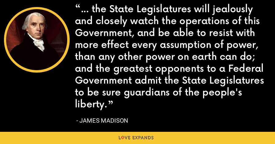 ... the State Legislatures will jealously and closely watch the operations of this Government, and be able to resist with more effect every assumption of power, than any other power on earth can do; and the greatest opponents to a Federal Government admit the State Legislatures to be sure guardians of the people's liberty. - James Madison