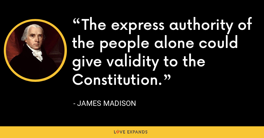 The express authority of the people alone could give validity to the Constitution. - James Madison