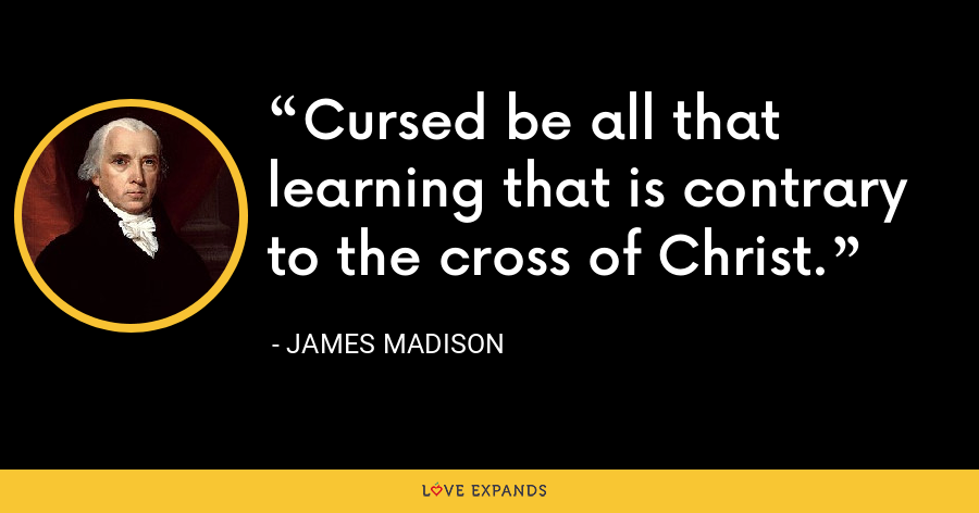 Cursed be all that learning that is contrary to the cross of Christ. - James Madison