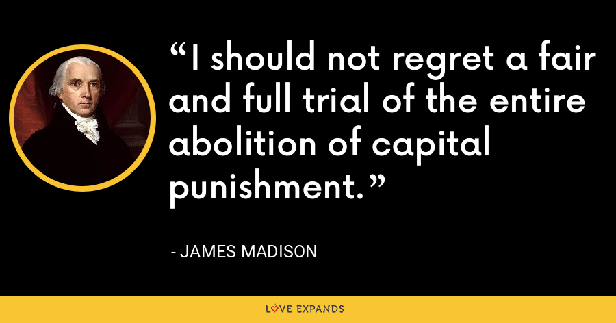 I should not regret a fair and full trial of the entire abolition of capital punishment. - James Madison