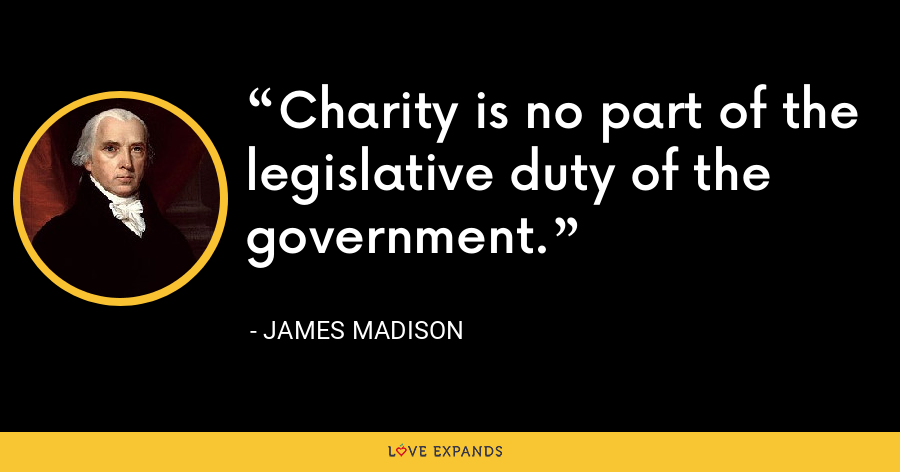 Charity is no part of the legislative duty of the government. - James Madison