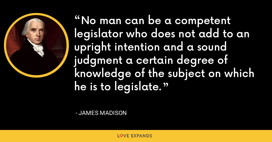 No man can be a competent legislator who does not add to an upright intention and a sound judgment a certain degree of knowledge of the subject on which he is to legislate. - James Madison