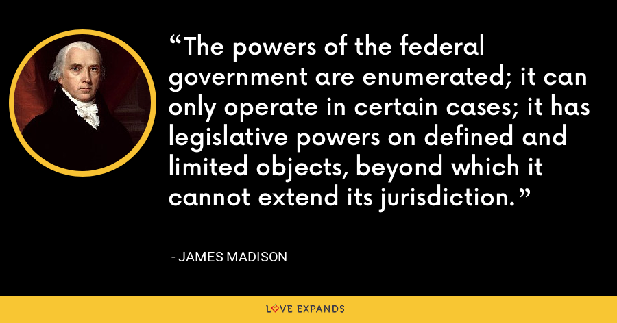 The powers of the federal government are enumerated; it can only operate in certain cases; it has legislative powers on defined and limited objects, beyond which it cannot extend its jurisdiction. - James Madison