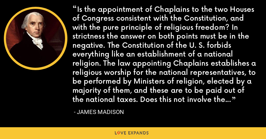 Is the appointment of Chaplains to the two Houses of Congress consistent with the Constitution, and with the pure principle of religious freedom? In strictness the answer on both points must be in the negative. The Constitution of the U. S. forbids everything like an establishment of a national religion. The law appointing Chaplains establishes a religious worship for the national representatives, to be performed by Ministers of religion, elected by a majority of them, and these are to be paid out of the national taxes. Does this not involve the principle of a national establishment ... ? - James Madison