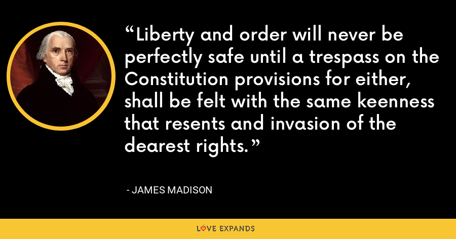 Liberty and order will never be perfectly safe until a trespass on the Constitution provisions for either, shall be felt with the same keenness that resents and invasion of the dearest rights. - James Madison