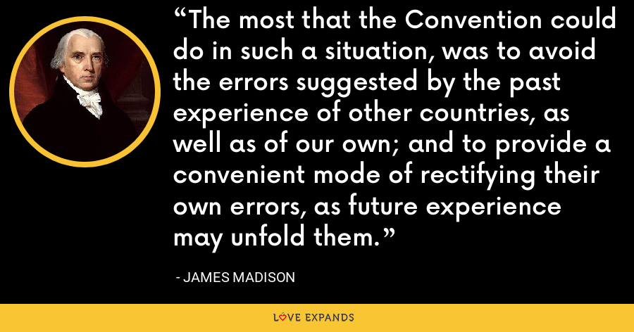 The most that the Convention could do in such a situation, was to avoid the errors suggested by the past experience of other countries, as well as of our own; and to provide a convenient mode of rectifying their own errors, as future experience may unfold them. - James Madison