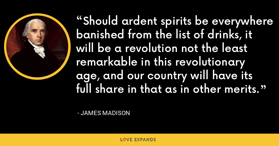 Should ardent spirits be everywhere banished from the list of drinks, it will be a revolution not the least remarkable in this revolutionary age, and our country will have its full share in that as in other merits. - James Madison