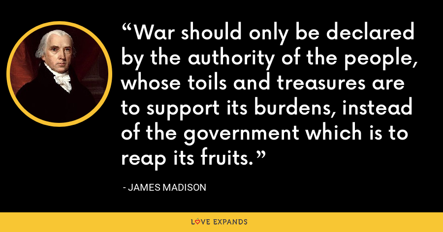 War should only be declared by the authority of the people, whose toils and treasures are to support its burdens, instead of the government which is to reap its fruits. - James Madison