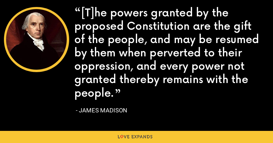 [T]he powers granted by the proposed Constitution are the gift of the people, and may be resumed by them when perverted to their oppression, and every power not granted thereby remains with the people. - James Madison