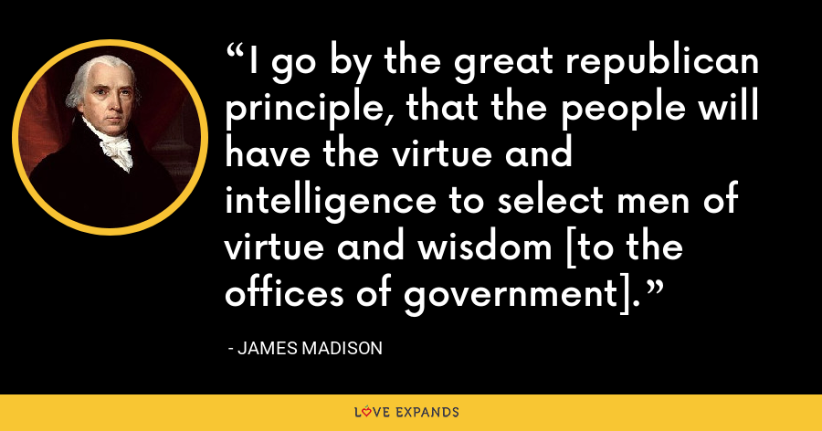 I go by the great republican principle, that the people will have the virtue and intelligence to select men of virtue and wisdom [to the offices of government]. - James Madison