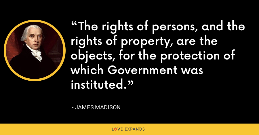 The rights of persons, and the rights of property, are the objects, for the protection of which Government was instituted. - James Madison