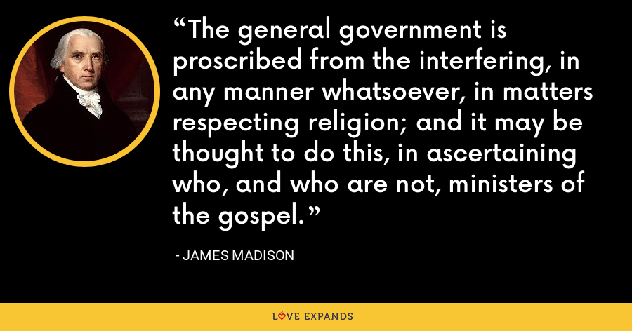 The general government is proscribed from the interfering, in any manner whatsoever, in matters respecting religion; and it may be thought to do this, in ascertaining who, and who are not, ministers of the gospel. - James Madison