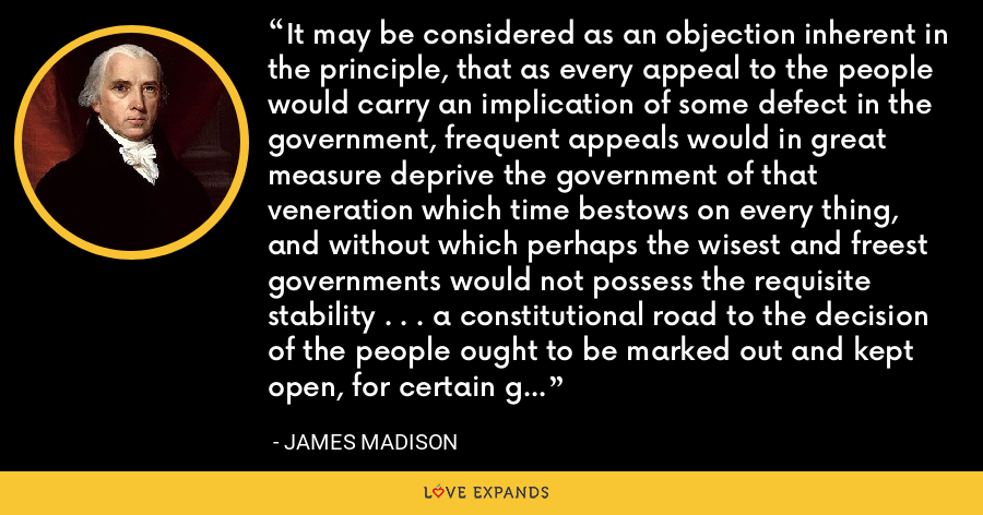 It may be considered as an objection inherent in the principle, that as every appeal to the people would carry an implication of some defect in the government, frequent appeals would in great measure deprive the government of that veneration which time bestows on every thing, and without which perhaps the wisest and freest governments would not possess the requisite stability . . . a constitutional road to the decision of the people ought to be marked out and kept open, for certain great and extraordinary occasions - James Madison