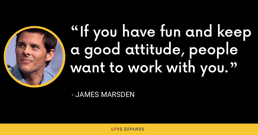 If you have fun and keep a good attitude, people want to work with you. - James Marsden