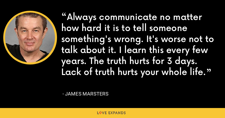 Always communicate no matter how hard it is to tell someone something's wrong. It's worse not to talk about it. I learn this every few years. The truth hurts for 3 days. Lack of truth hurts your whole life. - James Marsters