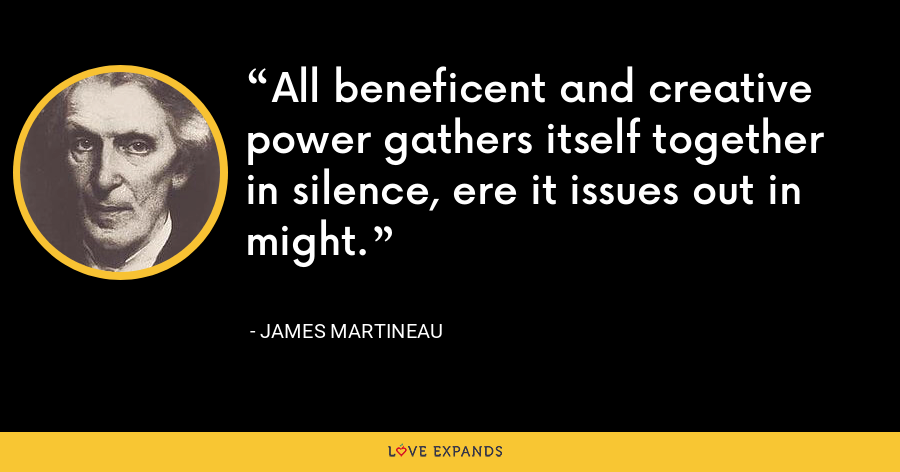 All beneficent and creative power gathers itself together in silence, ere it issues out in might. - James Martineau