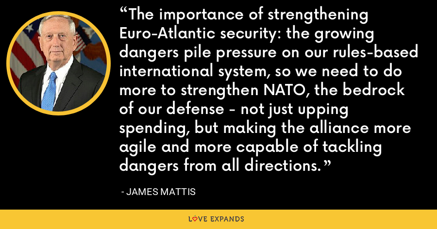 The importance of strengthening Euro-Atlantic security: the growing dangers pile pressure on our rules-based international system, so we need to do more to strengthen NATO, the bedrock of our defense - not just upping spending, but making the alliance more agile and more capable of tackling dangers from all directions. - James Mattis