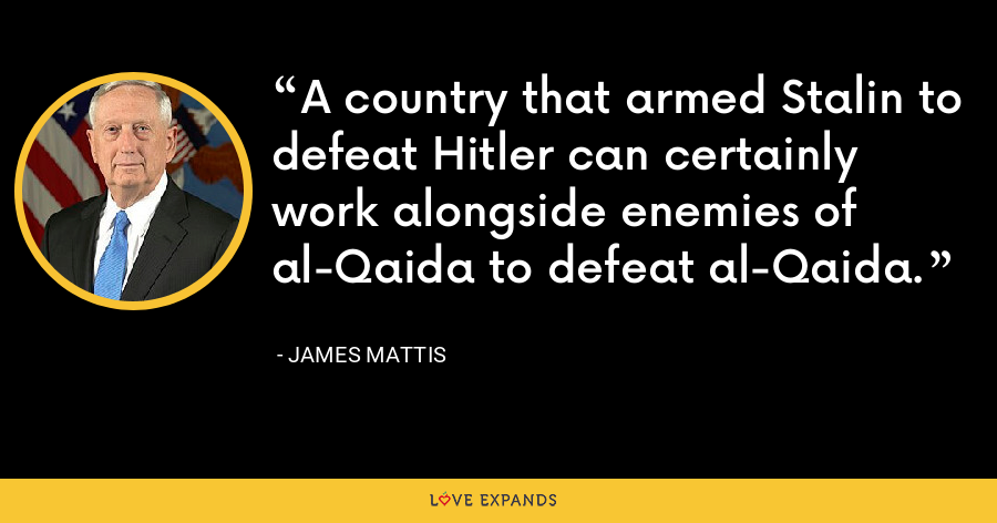 A country that armed Stalin to defeat Hitler can certainly work alongside enemies of al-Qaida to defeat al-Qaida. - James Mattis