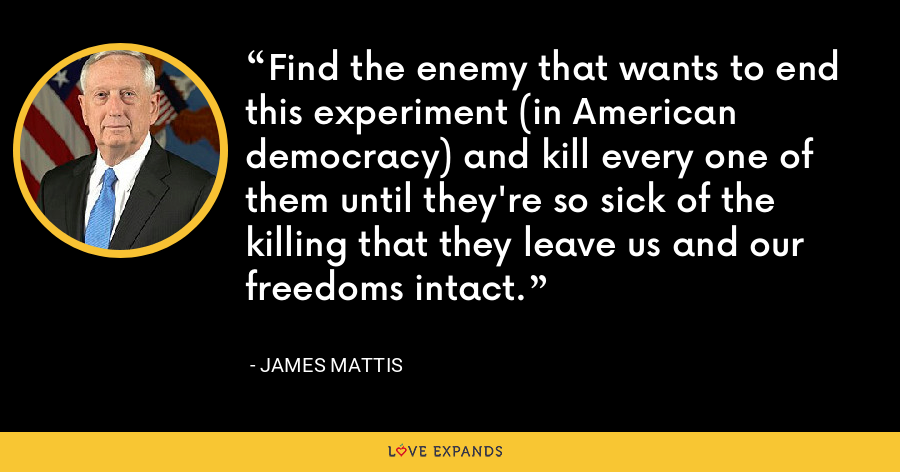 Find the enemy that wants to end this experiment (in American democracy) and kill every one of them until they're so sick of the killing that they leave us and our freedoms intact. - James Mattis